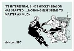 Interesting - since hockey season has started, nothing else seems to matter as much!
