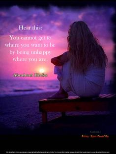 Hear this: You cannot get to where you want to be by being unhappy where you are.  Abraham Hicks