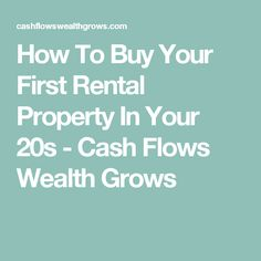 How To Buy Your First Rental Property In Your 20s - Cash Flows Wealth Grows