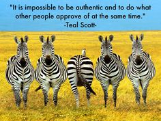 It is impossible to be authentic and do what other people approve of at the same time - Teal Scott - StrengthsFinder