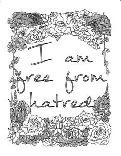 I AM - two of the most powerful words. For what you put after them shapes your reality ............................................................. I Am Free From Hatred is one of the digital coloring pages that will help you unleash the power within you with this self-affirmation statement. This coloring page is a wonderful pastime that will help you re-focus your energy while training your brain an affirmative statement that will help you shape to a better person. ........................