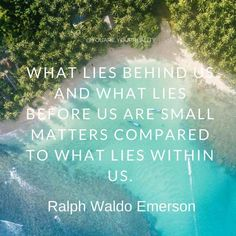 """""""What lies behind us and what lies before us are small matters compared to what lies within us."""" - Ralph Waldo Emerson"""