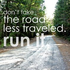 don't take the road less traveled. run it.