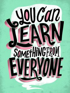 You can Learn something from everyone #real