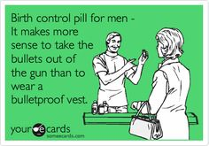 Birth control pill for men - It makes more sense to take the bullets out of the gun than to wear a bulletproof vest.
