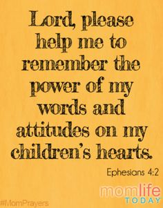 """Lord, please help me to remember the power of my words and attitudes on my children's hearts."" (Be completely humble and gentle; be patient, bearing with one another in love.) - Ephesians 4:2"