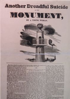 "Another dreadful suicide at the Monument. The text of this broadside is identical to that in Broadside 20.2 above; only the illustration differs. Poor Jane went to her grave with a thoroughly blackened character; newspapers reported that her stepmother described her as of ""a very wild temper at times"" with a penchant for reading novels. A surgeon who examined Jane's body could find no evidence of pregnancy but noted that there could be no doubt that ""she had deviated from the path of…"
