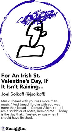 For An Irish St. Valentine's Day, If It Isn't Raining... by Joel Solkoff (@jsolkoff) https://scriggler.com/detailPost/story/57734 Music I heard with you was more than music / And bread I broke with you was more than bread --  Conrad Aiken      I am a scribbler of notes; Remind me… Today is the day that… Yesterday was when I should have finished.  ...
