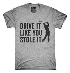 c904086f Drive It Like You Stole It Funny Golfing T-Shirt, Hoodie, Tank Top