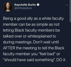 """Being a good ally as a white faculty member can be as simple as not letting Black faculty members be talked over or whitesplained to during meetings. Don't wait until AFTER the meeting to tell the Black faculty member you """"feel bad"""" or """"should have said something."""" DO it.  ~ @DrRubidium"""