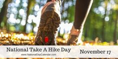 NATIONAL TAKE A HIKE DAY  – November 17, 2016 | National Take a Hike Day is observed annually on November 17.  With over 60,000 miles of trails in the National Trail System across the 50 states, there is no lack of opportunity to take a hike. #NationalTakeAHikeDay2016