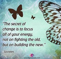 """""""The secret of change is to focus all of your enery,not on fighting the old,but on building the new.""""-Socrates """