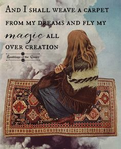 And I shall weave a carpet from my dreams and fly my magic all over creation #dream #magic #hope #travel #wander #positivity