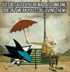 My sharks relationship when they tick me off during the playoffs!