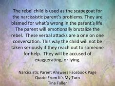 Too true!  Been there done that...The rebel child is used as the scapegoat for the narcissistic parent's problems. They are blamed for what's wrong in the parent's life. The parent will emotionally brutalize the rebel. These verbal attacks are a one on one conversation. This way the child will not be taken seriously if they reach out to someone for help. They will be accused of exaggerating or lying.