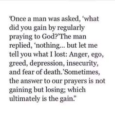 """Once a man was asked, """"what did you gain by regularly praying to God? The man replied, 'nothing. but let me tell you what I lost: anger Bible Verses Quotes, Faith Quotes, Scriptures, Quotable Quotes, Godly Quotes, Scripture Images, Quote Life, Strong Quotes, Jesus Quotes"""