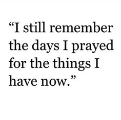 Quote: I still remember the days I prayed for the things I have now. Now Quotes, Great Quotes, Quotes To Live By, Motivational Quotes, Life Quotes, Inspirational Quotes, Vie Motivation, Affirmations, Visual Statements