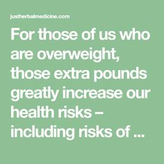 For those of us who are overweight, those extra pounds greatly increase our health risks – including risks of diabetes, gallbladder disease, heart disease, high blood pressure, sleep apnea, and even a wide range of cancers. Of course, living at a healthy weight lowers your risks tremendously. Toward that end, we're here to help, courtesy …