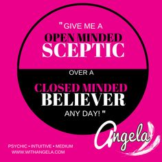 In the work that I do- Give me a open minded sceptic- over a closed minded believer any day! ~ Angela - Psychic Intuitive Medium