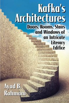 Kafka's Architectures: Doors, Rooms, Stairs and Windows of an Intricate Literary Edifice by Ayad B. Rahmani