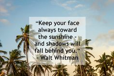 """Keep your face always toward the sunshine - and shadows will fall behind you. Witty Quotes, Words Quotes, Great Quotes, Inspirational Quotes, Sayings, Then Sings My Soul, Motivational Monday, Daily Wisdom, Celebrate Life"