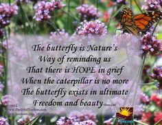 The butterfly is nature's way of reminding us that there is hope in grief. When the caterpillar is no more, the butterfly exists in ultimate freedom and beauty.