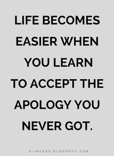 Quotes Life becomes easier when you learn to accept the apology you never got.