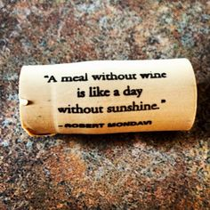 """"""" A meal without wine is like a day without sunshine."""" - Robert Mondavi  Beso de Vino"""
