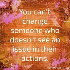 You can't #change someone who doesn't see an issue in their actions.