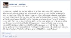 What's the best way to start a viral video? Bodyform UK, a female hygiene brand received this comment on their Facebook page. Instead of just deleting it, they creatively replied to it through a humorous video revealing the TRUTH about that time of the month for women. This one is sure not to be missed, promise you'll laugh! We all did: http://www.dailymail.co.uk/femail/article-2218920/Bodyform-viral-spoof-YouTube-video-Response-Richard-Neills-Facebook-rant-period-adverts.html