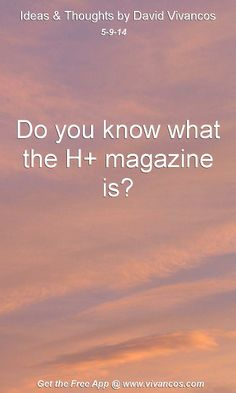 "May 9th 2014 Idea, ""Do you know what the H+ magazine is?""  http://hplusmagazine.com/ https://www.youtube.com/watch?v=wfsysiIOYUg #quote"