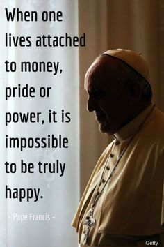 Greed: Excessive or rapacious desire, especially for wealth or possessions, extreme desire for something, often more than one's proper share. Pope Francis quotes