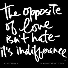 The opposite of love isn't hate. It's indifference. @DanielleLaPorte #Truthbomb http://www.daniellelaporte.com/truthbomb/opposite-of-love-indifference/