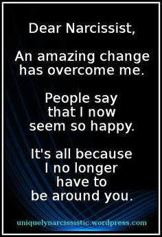 "Quote: ""Dear Narcissist, An amazing change has overcome me. People say that I now seem so happy. It's all because I no longer have to be around you."""