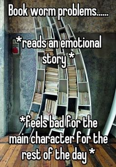 Book worm problems...... *reads an emotional story * *feels bad for the main character for the rest of the day *
