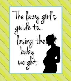 The lazy girl's guide to losing the baby weight-- this mom is hilarious and I'm definitely gonna follow most of these guidelines!