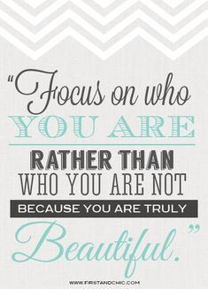 Inspirational Quote #3 for Women - from the First & Chic Boutique Blog - Focus on who you are rather than who you are not because you are truly beautiful.