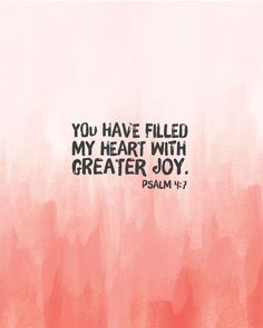 You have given me greater joy than those who have abundant harvests of grain and new wine. Psalm 4:7