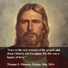 """""""Love is the very essence of the gospel, and Jesus Christ is our Exemplar. His life was a legacy of love."""" ~Thomas S. Monson"""