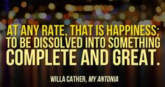 At any rate, that is happiness; to be dissolved into something complete and great. -Willa Cather, My Antonia