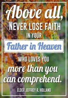 """Above all, never lose faith in your Father in Heaven, who loves you more than you can comprehend. As President Monson  has said, """"That love never changes. … It is there for you when you are sad or happy, discouraged or hopeful. God's love is there for you whether or not you feel you deserve [it]. It is simply always there."""" Never, ever doubt that, and never harden your heart. From Elder Holland's message www.lds.org/general-conference/2013/10/like-a-broken-vessel"""