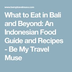 What to Eat in Bali and Beyond: An Indonesian Food Guide and Recipes - Be My Travel Muse