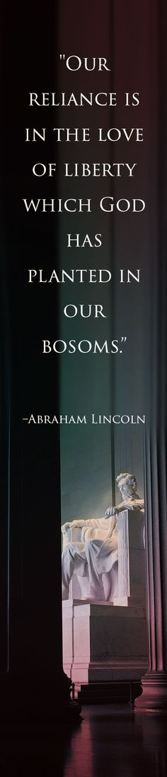 """""""Our reliance is on the love of liberty which God has planted in our bosoms."""" -Abraham Lincoln"""