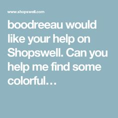 boodreeau would like your help on Shopswell. Can you help me find some colorful…
