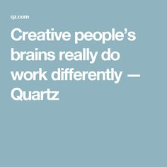 Creative people's brains really do work differently — Quartz