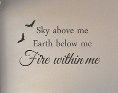 """Sky Above Me, Earth Below Me, Fire Within Me''."