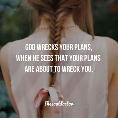God wreck's your plans when He sees that your plans are about to wreck you.