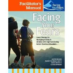 Facing Your Fears: Group Therapy for Managing Anxiety in Children With High-Functioning Autism Spectrum Disorders / Facilitator's Manual / Parent Workbook / Child Workbo