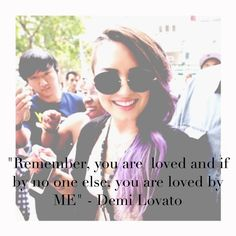 Remember, you are loved and if by no one else, then by me. I absolutely love Demi
