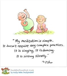 'My meditation is simple. It doesn't require any complex practices. It is singing. It is dancing. It is sitting silently.' - BuddhaDoodles